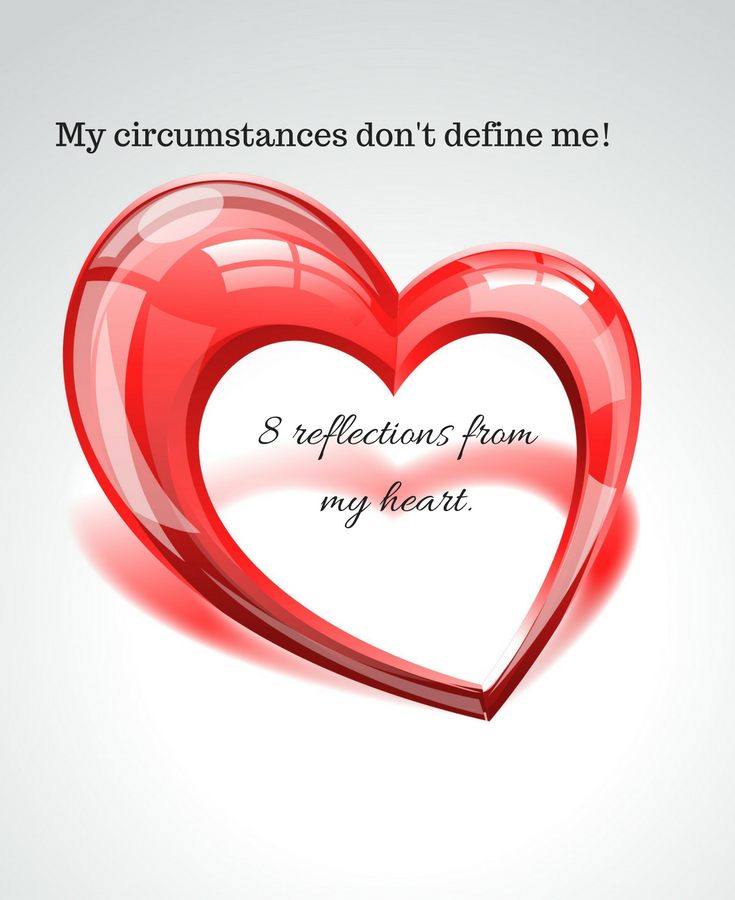 My circumstances don't define me!     8 reflections from my heart.