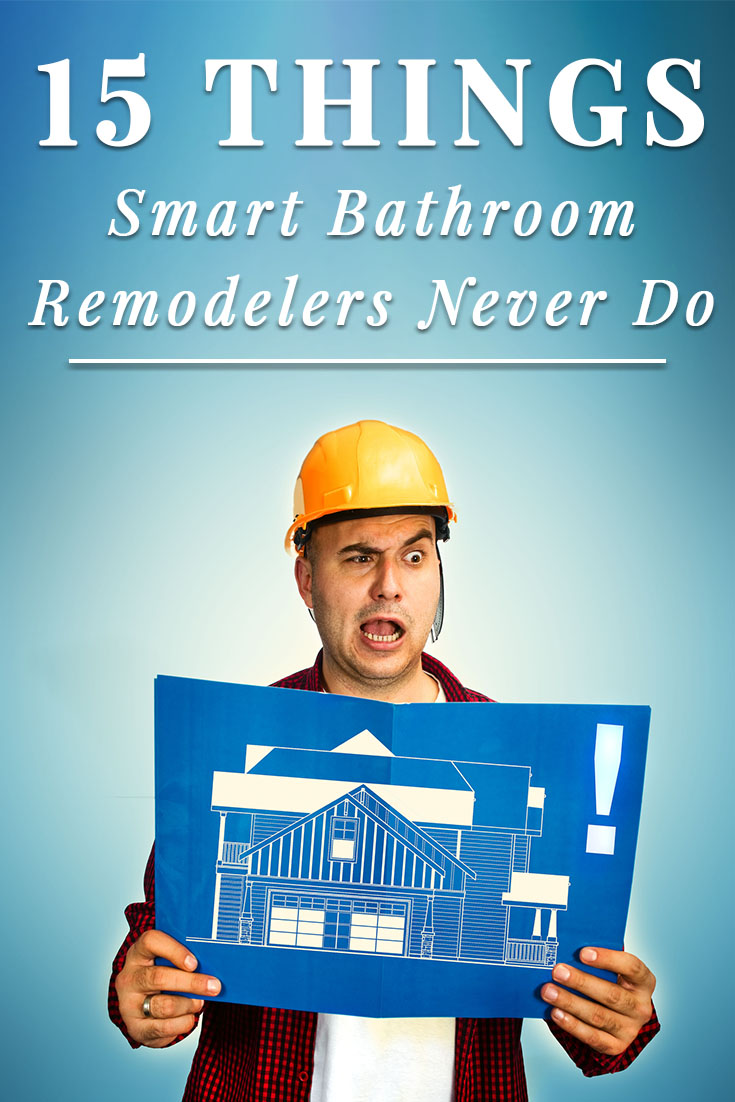 15 Things Smart Bathroom Remodelers Never Do